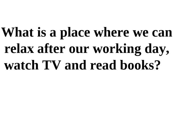 What is a place where we can relax after our working day, watch TV and read b...