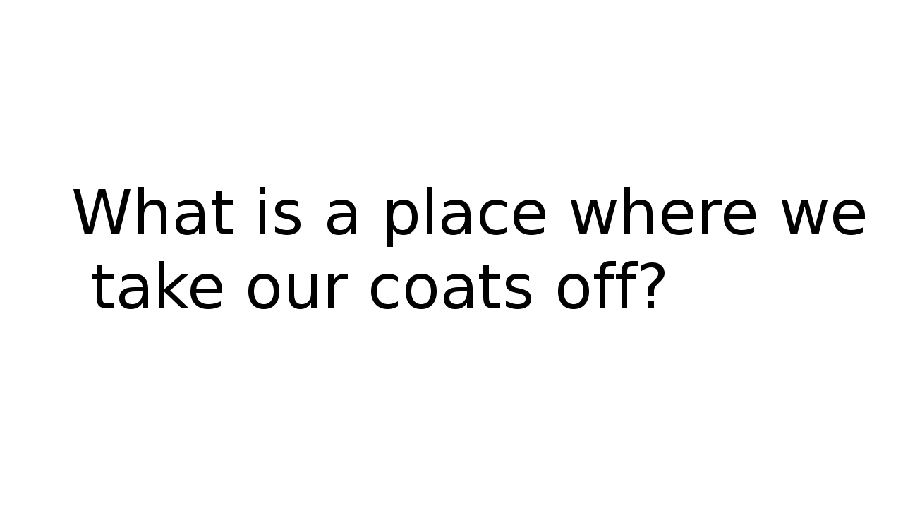 What is a place where we take our coats off?