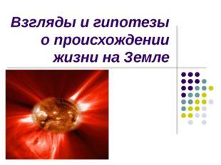 Взгляды и гипотезы о происхождении жизни на Земле