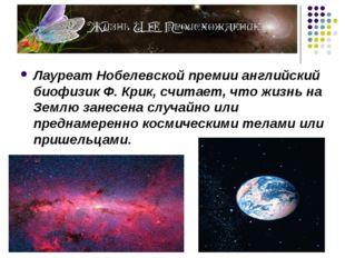 Лауреат Нобелевской премии английский биофизик Ф. Крик, считает, что жизнь на
