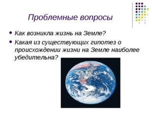 Проблемные вопросы Как возникла жизнь на Земле? Какая из существующих гипотез