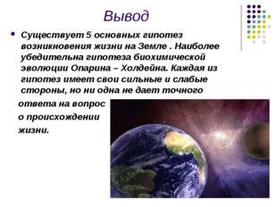 Вывод Cуществует 5 основных гипотез возникновения жизни на Земле . Наиболее у