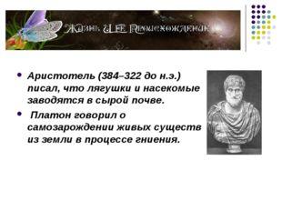 Аристотель (384–322 до н.э.) писал, что лягушки и насекомые заводятся в сыро
