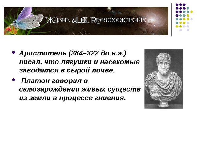 Аристотель (384–322 до н.э.) писал, что лягушки и насекомые заводятся в сыро...