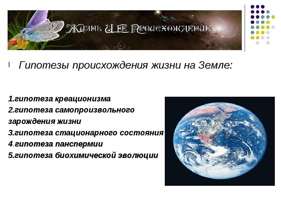 Гипотезы происхождения жизни на Земле: 1.гипотеза креационизма 2.гипотеза са...