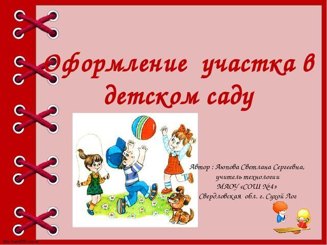 Оформление участка в детском саду Автор : Аюпова Светлана Сергеевна, учитель...