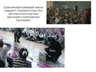 Единственный пойманный живым террорист, Нурпаши Кулаев, был арестован и впос
