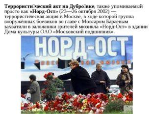Террористи́ческий акт на Дубро́вке, также упоминаемый просто как «Норд-Ост»