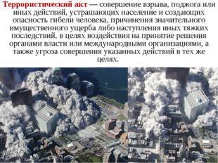 Террористический акт— совершение взрыва, поджога или иных действий, устрашаю