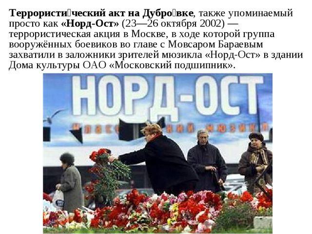 Террористи́ческий акт на Дубро́вке, также упоминаемый просто как «Норд-Ост»...