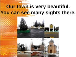 Our town is very beautiful. You can see many sights there.