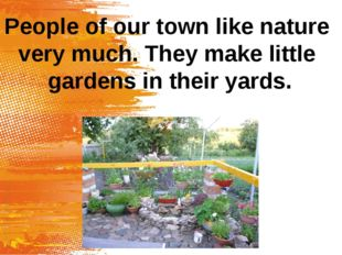 People of our town like nature very much. They make little gardens in their y