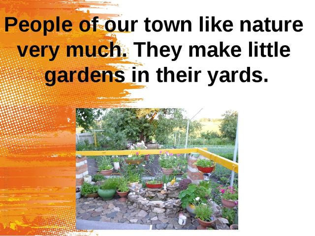 People of our town like nature very much. They make little gardens in their y...