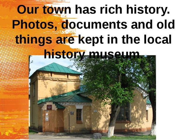 Our town has rich history. Photos, documents and old things are kept in the l...