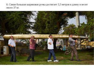 8. Самая большая шариковая ручка достигает 5,5 метров в длину и весит около 3