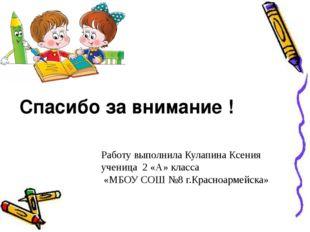 Спасибо за внимание ! Работу выполнила Кулапина Ксения ученица 2 «А» класса «