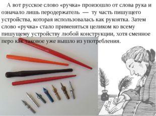 А вот русское слово «ручка» произошло от словарука и означало лишь перодерж