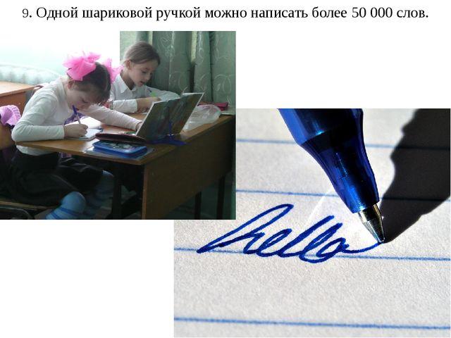 9. Одной шариковой ручкой можно написать более 50 000 слов.