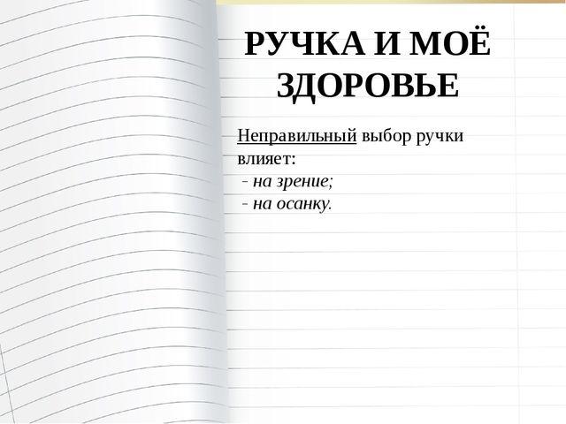 РУЧКА И МОЁ ЗДОРОВЬЕ Неправильный выбор ручки влияет: - на зрение; - на осанку.