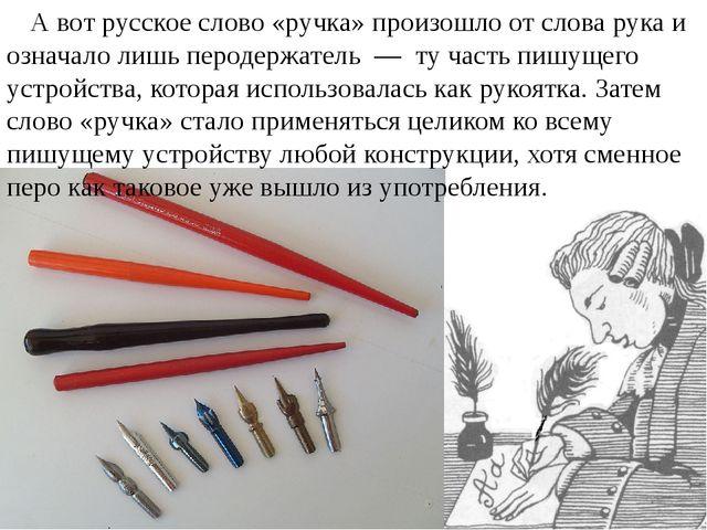 А вот русское слово «ручка» произошло от словарука и означало лишь перодерж...