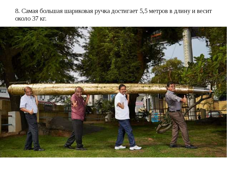 8. Самая большая шариковая ручка достигает 5,5 метров в длину и весит около 3...