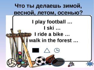 Что ты делаешь зимой, весной, летом, осенью? I play football … I ski … I ride