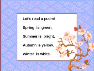 Let's read a poem! Spring is green, Summer is bright, Autumn is yellow, Wint