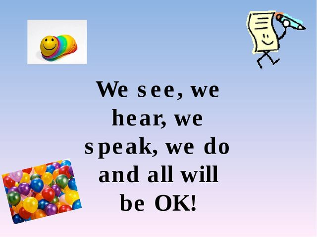 We see, we hear, we speak, we do and all will be OK!
