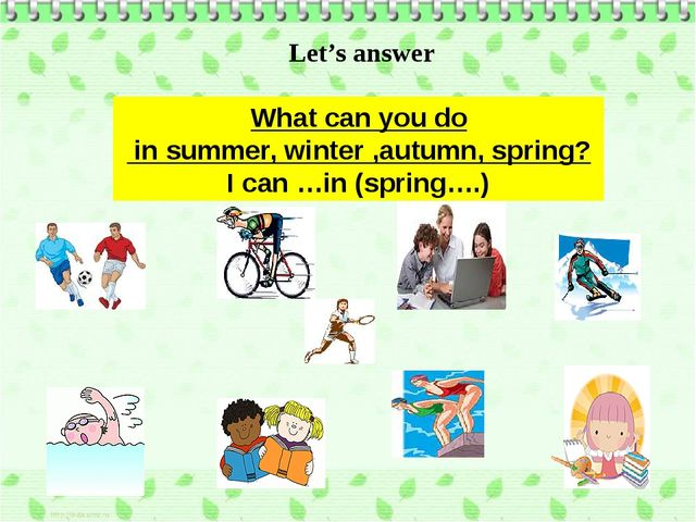 What can you do in summer, winter ,autumn, spring? I can …in (spring….) Let's...
