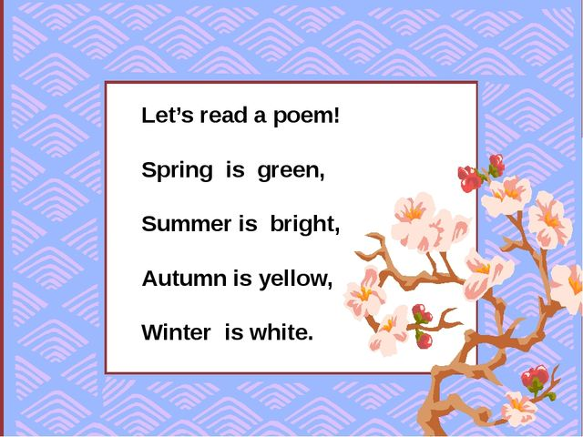 Let's read a poem! Spring is green, Summer is bright, Autumn is yellow, Wint...
