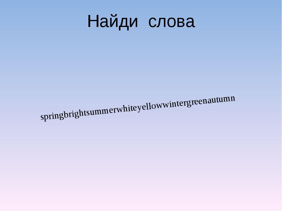 Найди слова springbrightsummerwhiteyellowwintergreenautumn