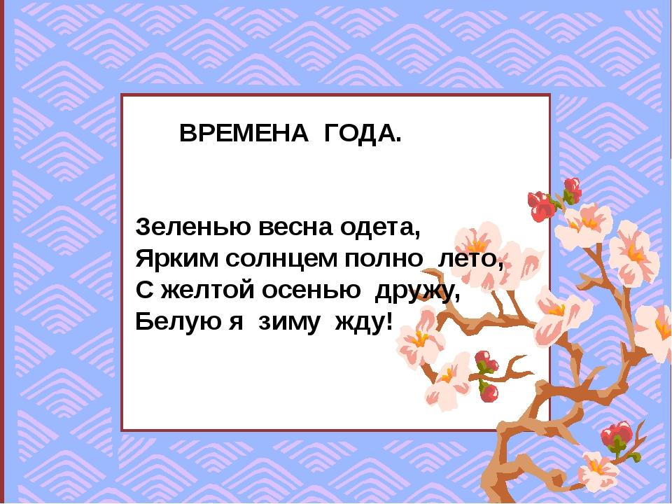 ВРЕМЕНА ГОДА. Зеленью весна одета, Ярким солнцем полно лето, С желтой осенью...