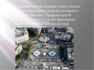 О Трафальгарской площади можно сказать, что это огромнейшая развязка кольцево