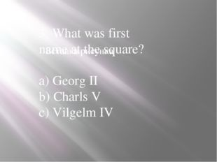 3. What was first name at the square? a) Georg II b) Charls V c) Vilgelm IV