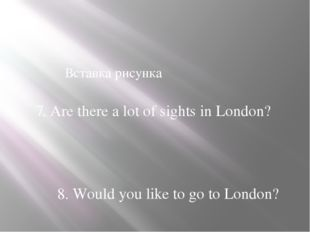 8. Would you like to go to London? 7. Are there a lot of sights in London?