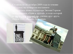 С 6 июля по 14 октября 2009 года (в течение 100 суток) на четвертом постамент