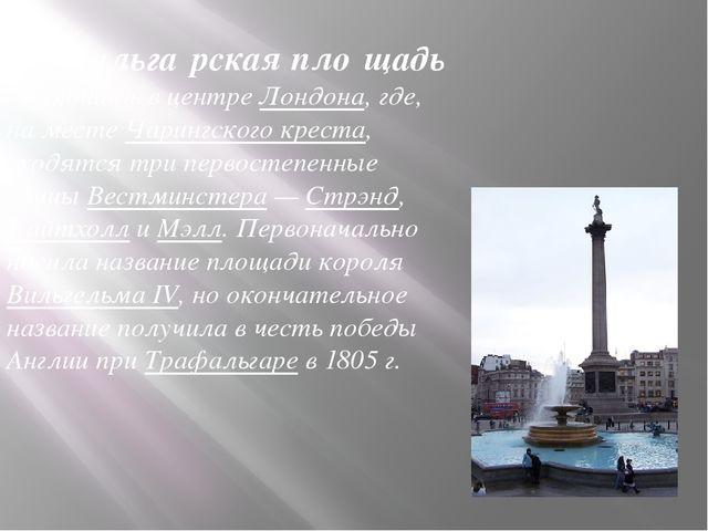 Трафальга́рская пло́щадь— площадь в центре Лондона, где, на месте Чарингского...