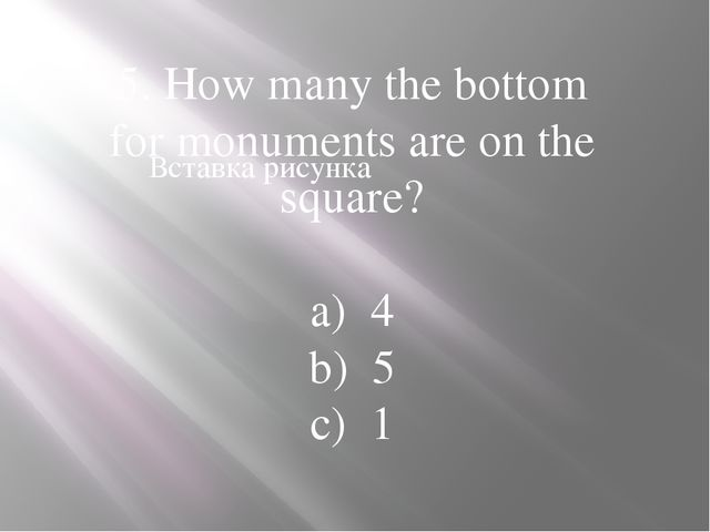 5. How many the bottom for monuments are on the square? a) 4 b) 5 c) 1