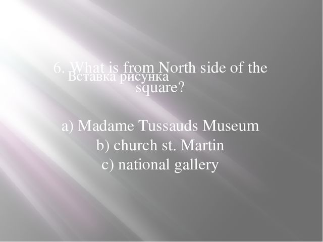 6. What is from North side of the square? a) Madame Tussauds Museum b) church...