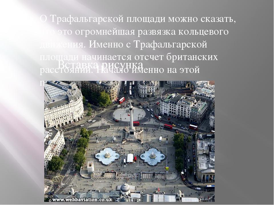 О Трафальгарской площади можно сказать, что это огромнейшая развязка кольцево...