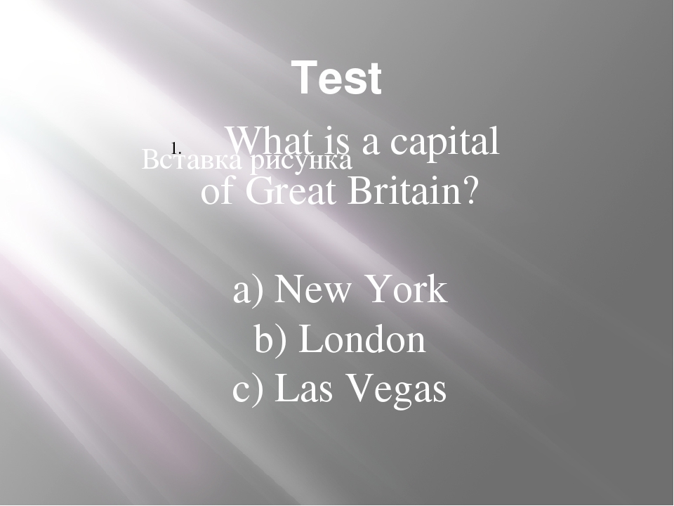 Test What is a capital of Great Britain? a) New York b) London c) Las Vegas