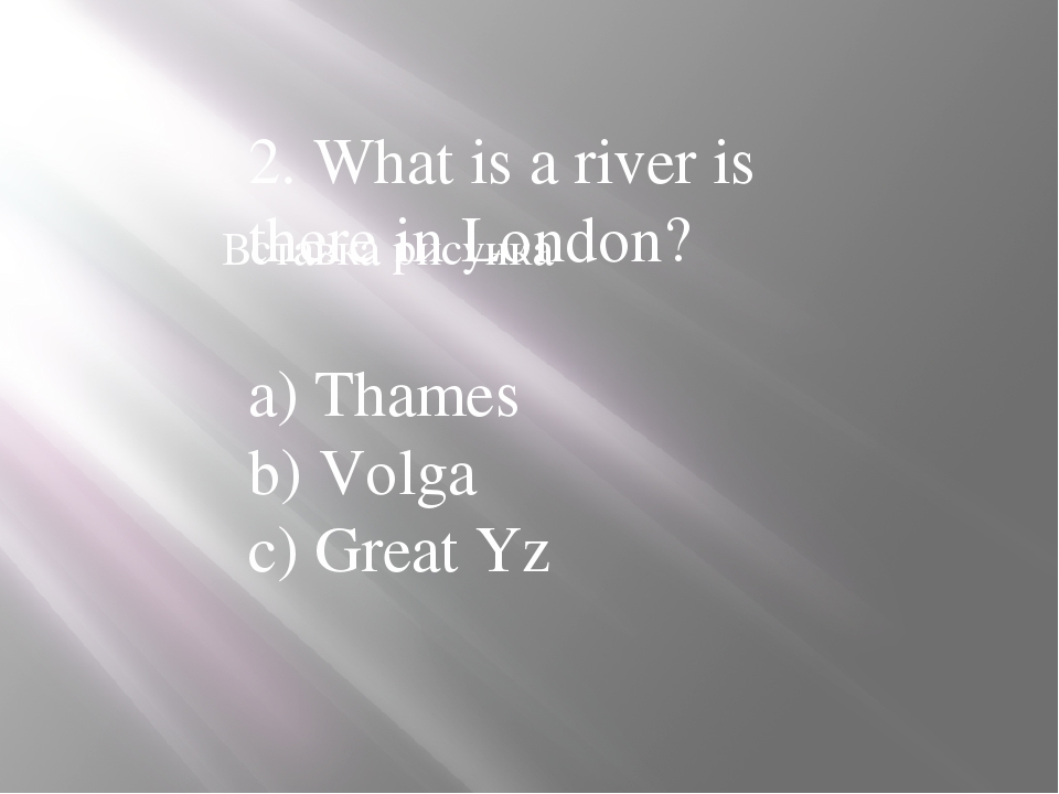 2. What is a river is there in London? a) Thames b) Volga c) Great Yz