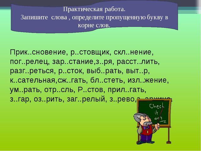 Практическая работа. Запишите слова , определите пропущенную букву в корне сл...