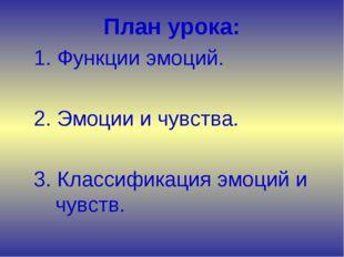 План урока: 1. Функции эмоций. 2. Эмоции и чувства. 3. Классификация эмоци