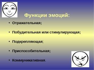 Функции эмоций: Отражательная; Побудительная или стимулирующая; Подкрепляюща