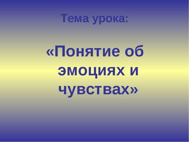 Тема урока: «Понятие об эмоциях и чувствах»