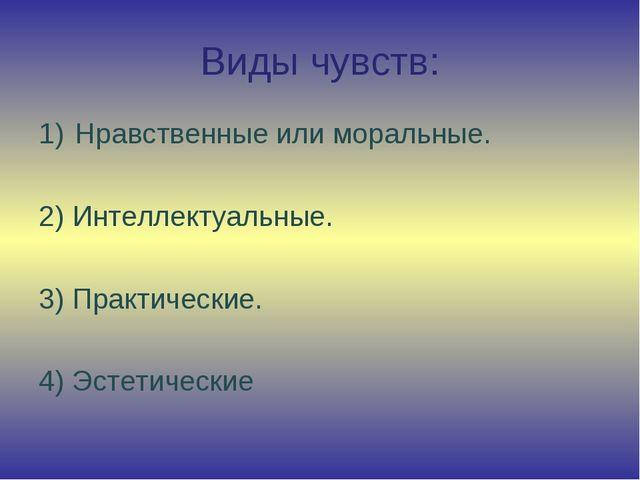 Виды чувств: Нравственные или моральные. 2) Интеллектуальные. 3) Практические...