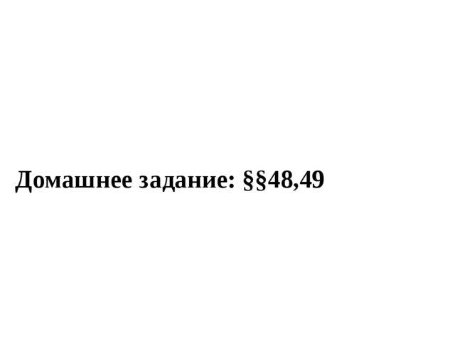 Домашнее задание: §§48,49