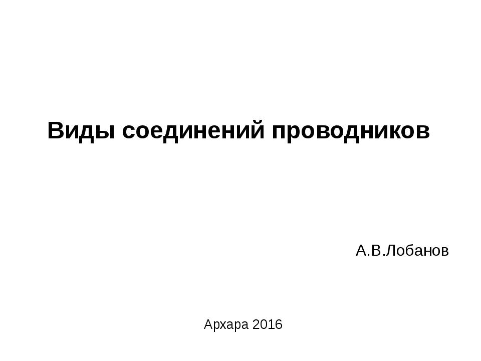 Виды соединений проводников А.В.Лобанов Архара 2016