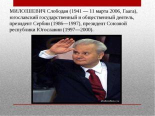 МИЛО́ШЕВИЧ Слободан (1941 — 11 марта 2006, Гаага), югославский государственны
